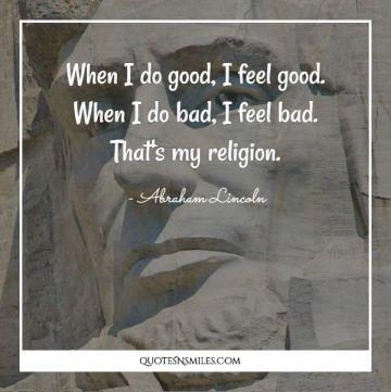 When I do good, I feel good. When I do bad, I feel bad. That's my religion.