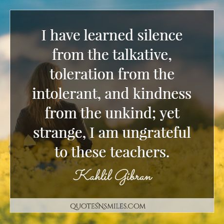 gibran quotes kahlil talkative learned silence ungrateful kindness toleration am yet teachers unkind strange intolerant quotesnsmiles memory inspirational reflect upon